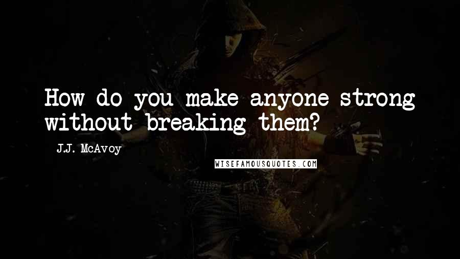J.J. McAvoy quotes: How do you make anyone strong without breaking them?