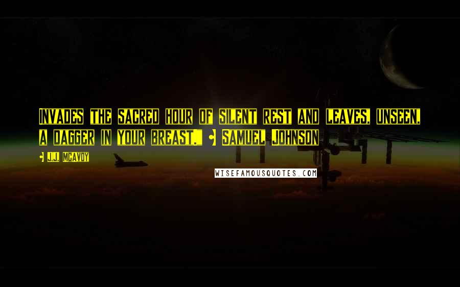 """J.J. McAvoy quotes: Invades the sacred hour of silent rest and leaves, unseen, a dagger in your breast."""" ~ Samuel Johnson"""