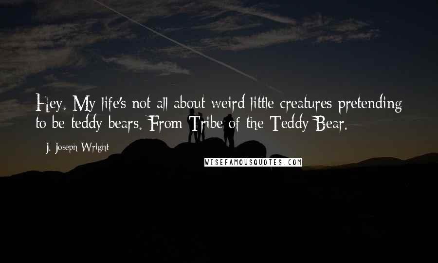 J. Joseph Wright quotes: Hey. My life's not all about weird little creatures pretending to be teddy bears. From Tribe of the Teddy Bear.