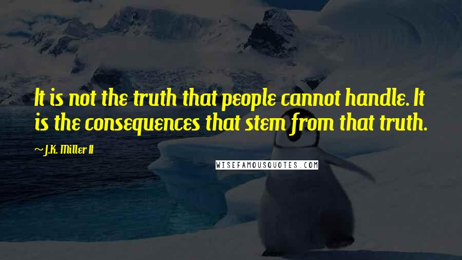 J.K. Miller II quotes: It is not the truth that people cannot handle. It is the consequences that stem from that truth.