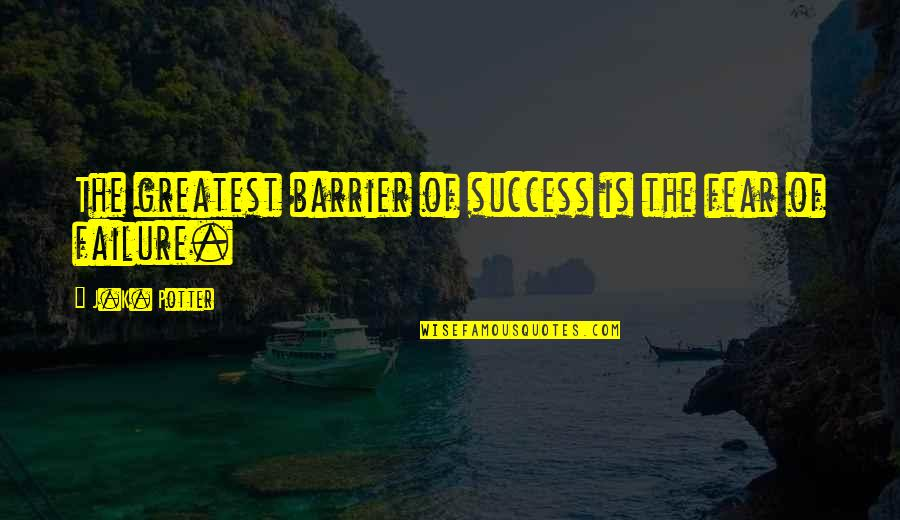 J.k.nyerere Quotes By J.K. Potter: The greatest barrier of success is the fear