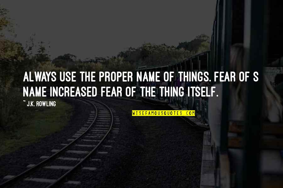 J.k.nyerere Quotes By J.K. Rowling: Always use the proper name of things. Fear