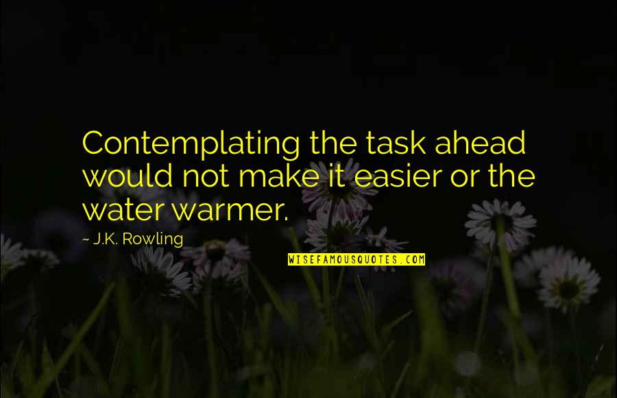 J.k.nyerere Quotes By J.K. Rowling: Contemplating the task ahead would not make it