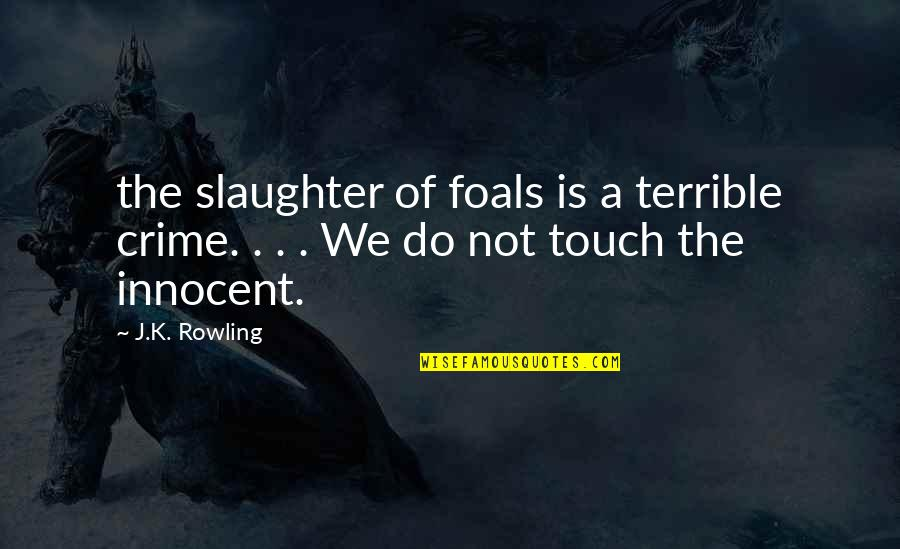 J.k.nyerere Quotes By J.K. Rowling: the slaughter of foals is a terrible crime.