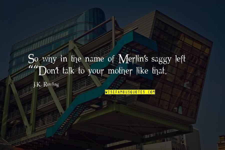 J.k.nyerere Quotes By J.K. Rowling: So why in the name of Merlin's saggy