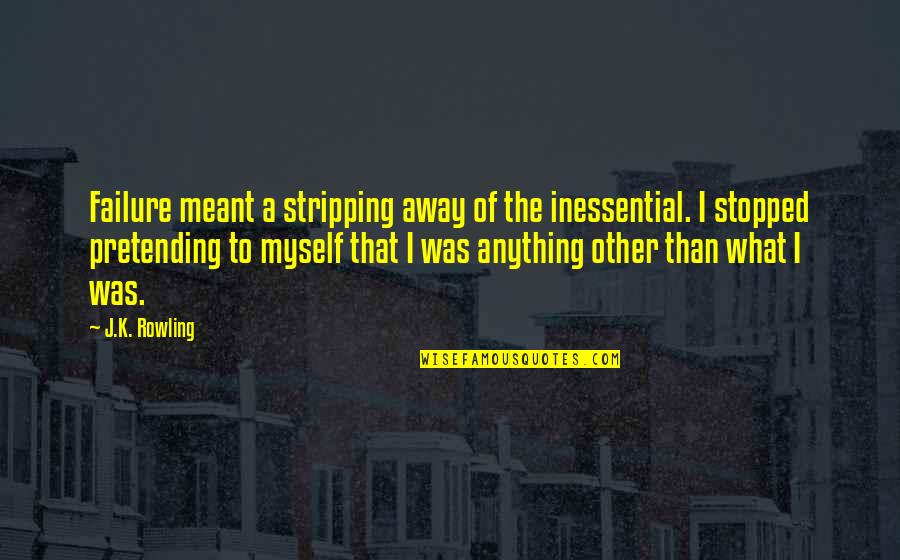 J.k.nyerere Quotes By J.K. Rowling: Failure meant a stripping away of the inessential.