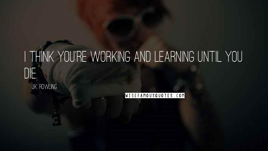 J.K. Rowling quotes: I think you're working and learning until you die.