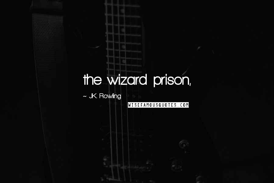 J.K. Rowling quotes: the wizard prison,