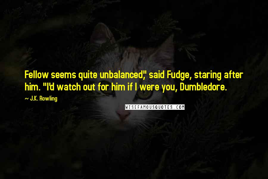 "J.K. Rowling quotes: Fellow seems quite unbalanced,"" said Fudge, staring after him. ""I'd watch out for him if I were you, Dumbledore."