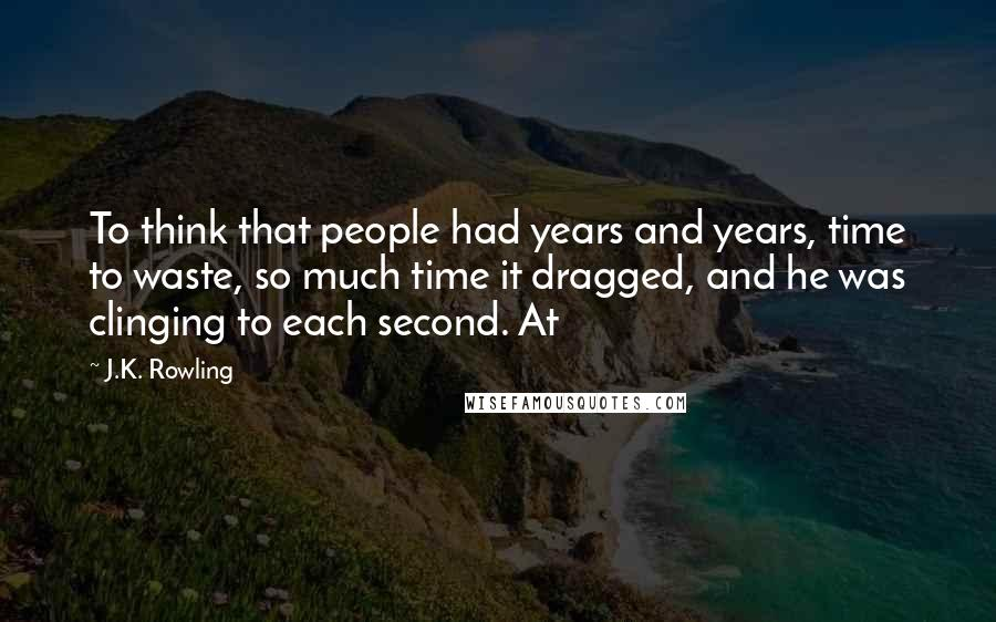 J.K. Rowling quotes: To think that people had years and years, time to waste, so much time it dragged, and he was clinging to each second. At