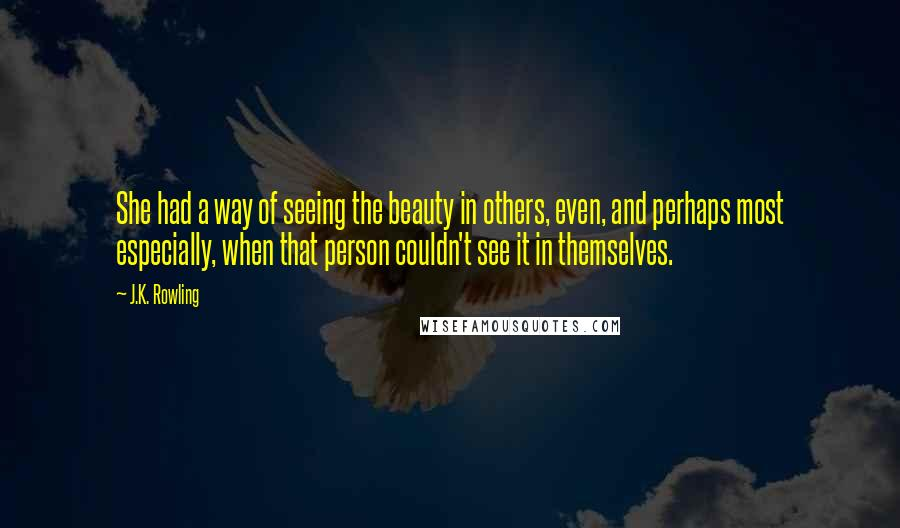 J.K. Rowling quotes: She had a way of seeing the beauty in others, even, and perhaps most especially, when that person couldn't see it in themselves.