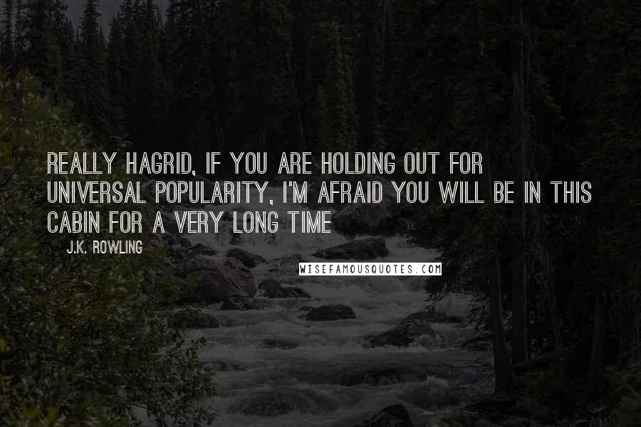 J.K. Rowling quotes: Really Hagrid, if you are holding out for universal popularity, I'm afraid you will be in this cabin for a very long time