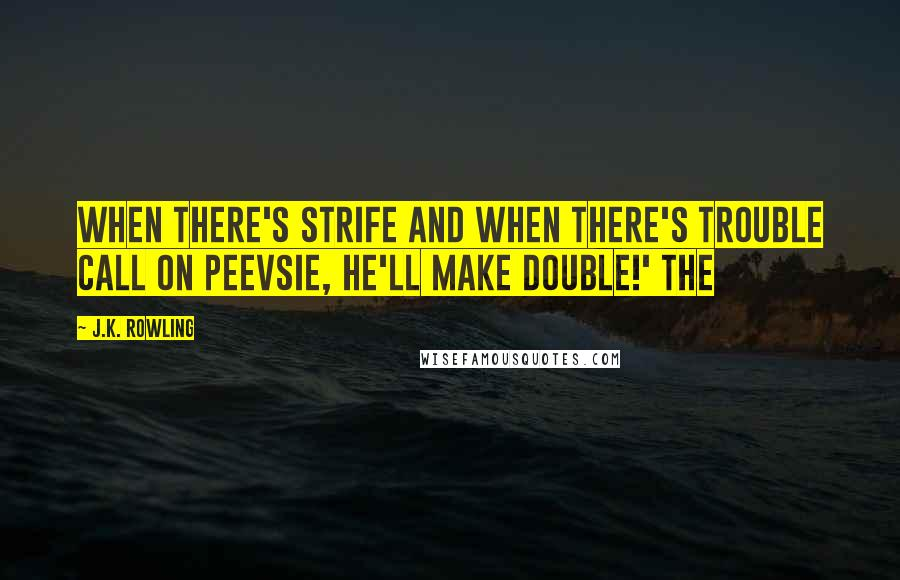 J.K. Rowling quotes: When there's strife and when there's trouble Call on Peevsie, he'll make double!' The