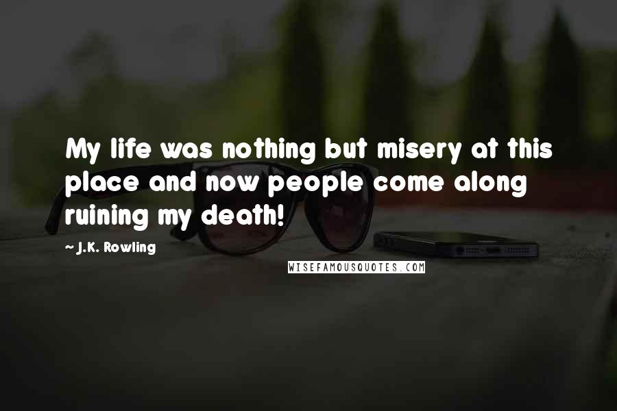 J.K. Rowling quotes: My life was nothing but misery at this place and now people come along ruining my death!