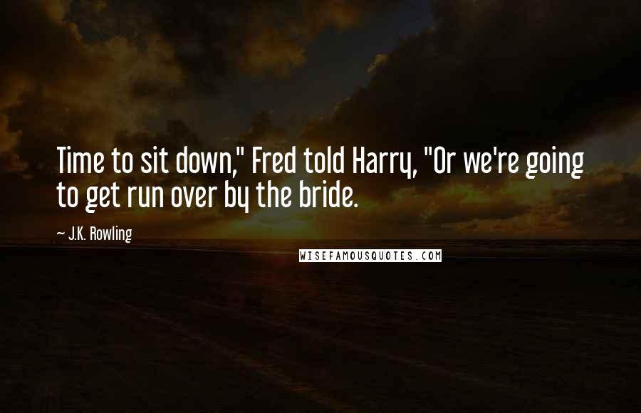 "J.K. Rowling quotes: Time to sit down,"" Fred told Harry, ""Or we're going to get run over by the bride."