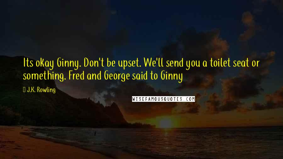 J.K. Rowling quotes: Its okay Ginny. Don't be upset. We'll send you a toilet seat or something. Fred and George said to Ginny