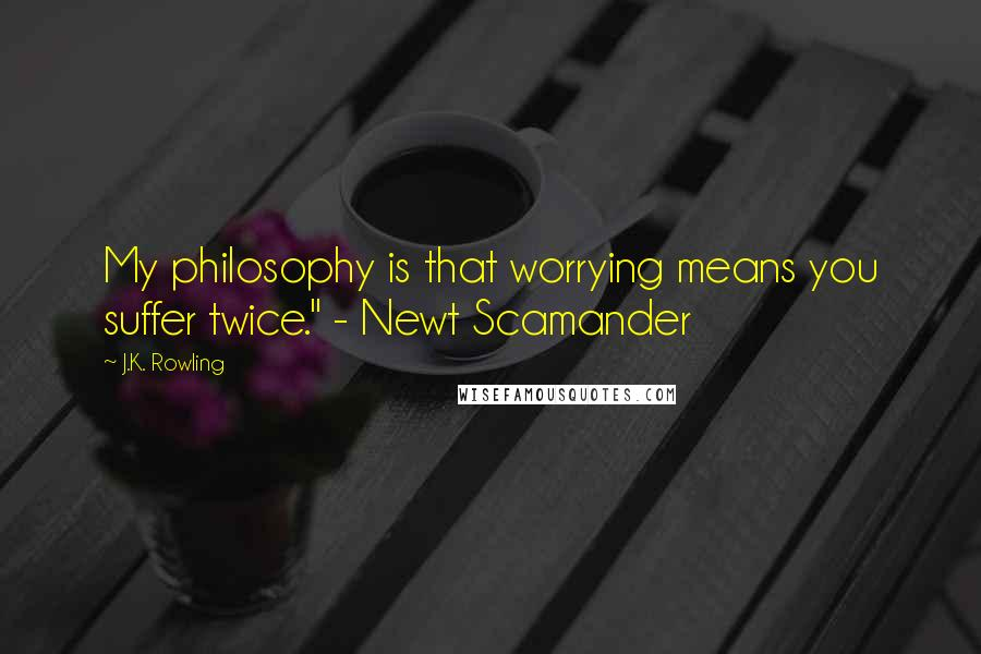 "J.K. Rowling quotes: My philosophy is that worrying means you suffer twice."" - Newt Scamander"