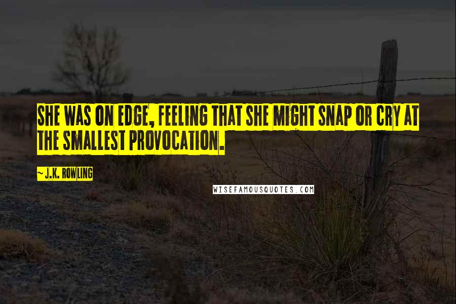 J.K. Rowling quotes: She was on edge, feeling that she might snap or cry at the smallest provocation.