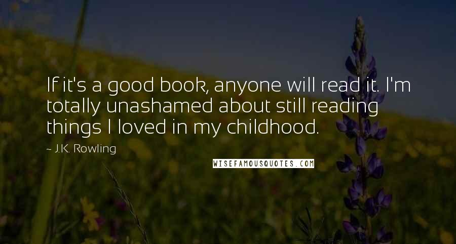 J.K. Rowling quotes: If it's a good book, anyone will read it. I'm totally unashamed about still reading things I loved in my childhood.