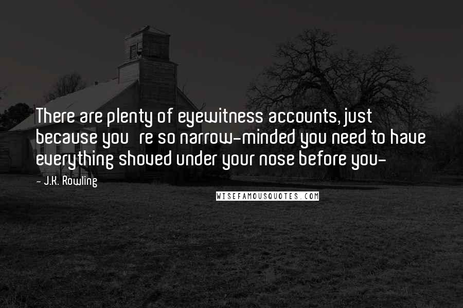 J.K. Rowling quotes: There are plenty of eyewitness accounts, just because you're so narrow-minded you need to have everything shoved under your nose before you-