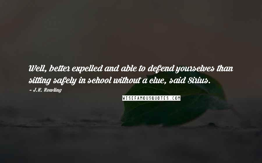 J.K. Rowling quotes: Well, better expelled and able to defend yourselves than sitting safely in school without a clue, said Sirius.