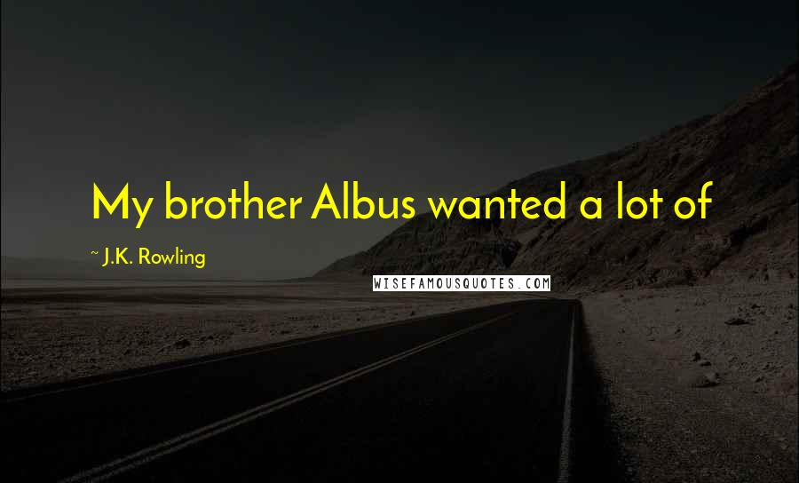 J.K. Rowling quotes: My brother Albus wanted a lot of