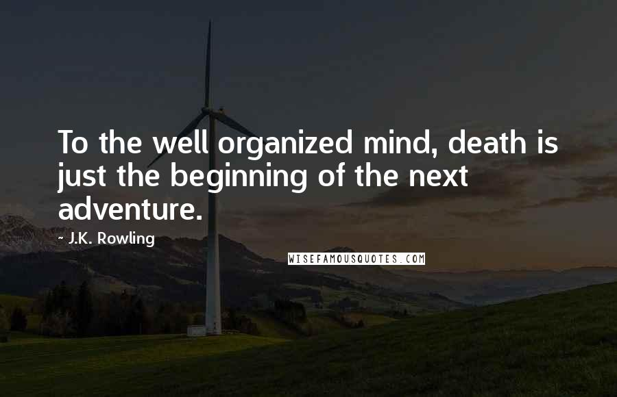 J.K. Rowling quotes: To the well organized mind, death is just the beginning of the next adventure.