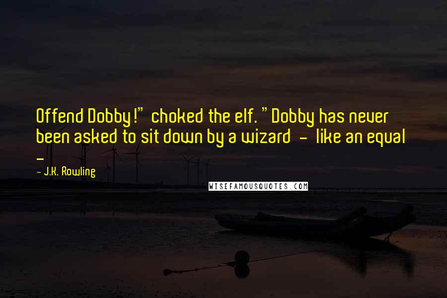 "J.K. Rowling quotes: Offend Dobby!"" choked the elf. ""Dobby has never been asked to sit down by a wizard - like an equal -"