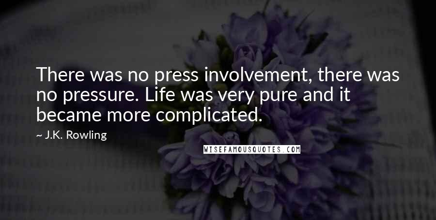 J.K. Rowling quotes: There was no press involvement, there was no pressure. Life was very pure and it became more complicated.