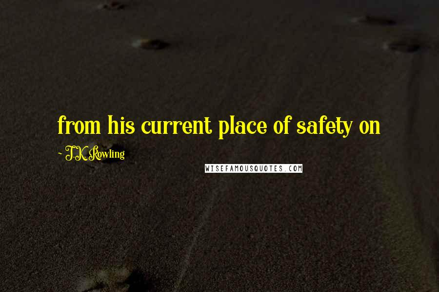 J.K. Rowling quotes: from his current place of safety on