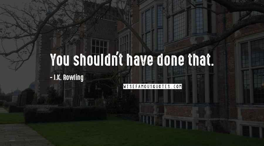 J.K. Rowling quotes: You shouldn't have done that.