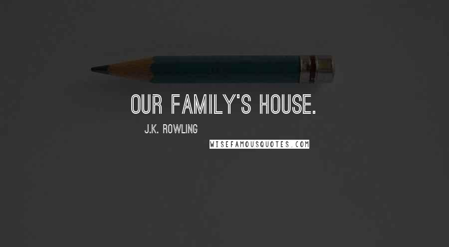 J.K. Rowling quotes: our family's house.