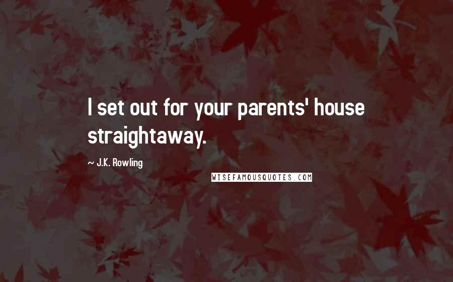 J.K. Rowling quotes: I set out for your parents' house straightaway.
