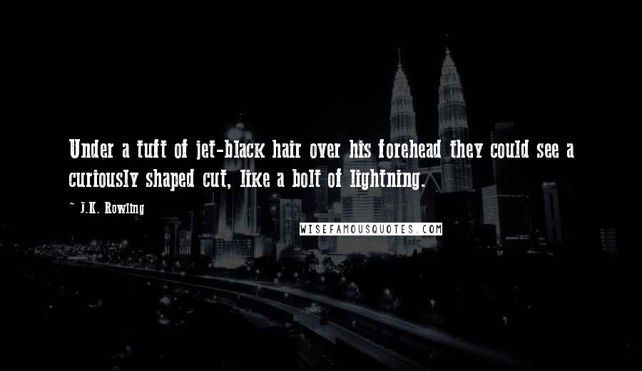 J.K. Rowling quotes: Under a tuft of jet-black hair over his forehead they could see a curiously shaped cut, like a bolt of lightning.