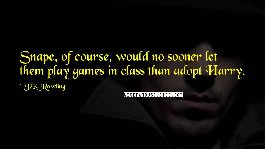 J.K. Rowling quotes: Snape, of course, would no sooner let them play games in class than adopt Harry.