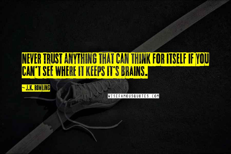 J.K. Rowling quotes: Never trust anything that can think for itself if you can't see where it keeps it's brains.