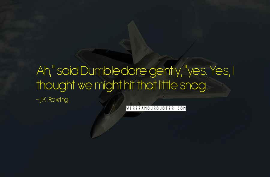 "J.K. Rowling quotes: Ah,"" said Dumbledore gently, ""yes. Yes, I thought we might hit that little snag."