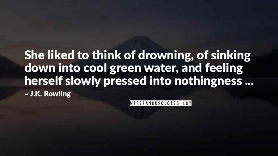 J.K. Rowling quotes: She liked to think of drowning, of sinking down into cool green water, and feeling herself slowly pressed into nothingness ...