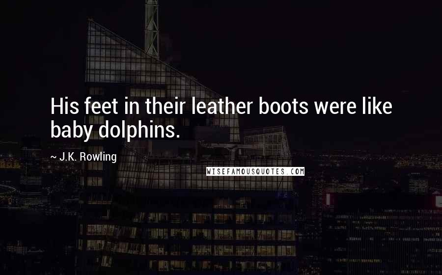 J.K. Rowling quotes: His feet in their leather boots were like baby dolphins.