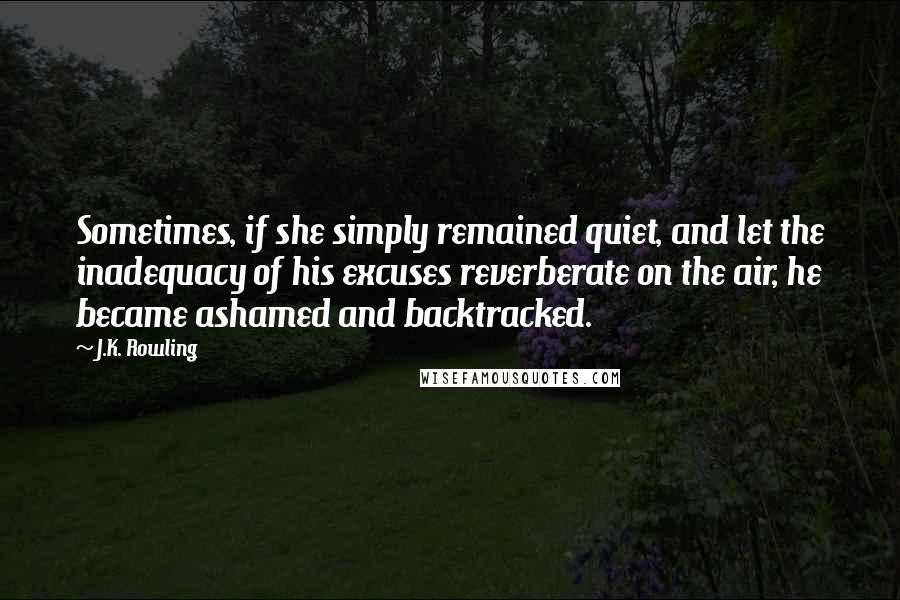 J.K. Rowling quotes: Sometimes, if she simply remained quiet, and let the inadequacy of his excuses reverberate on the air, he became ashamed and backtracked.