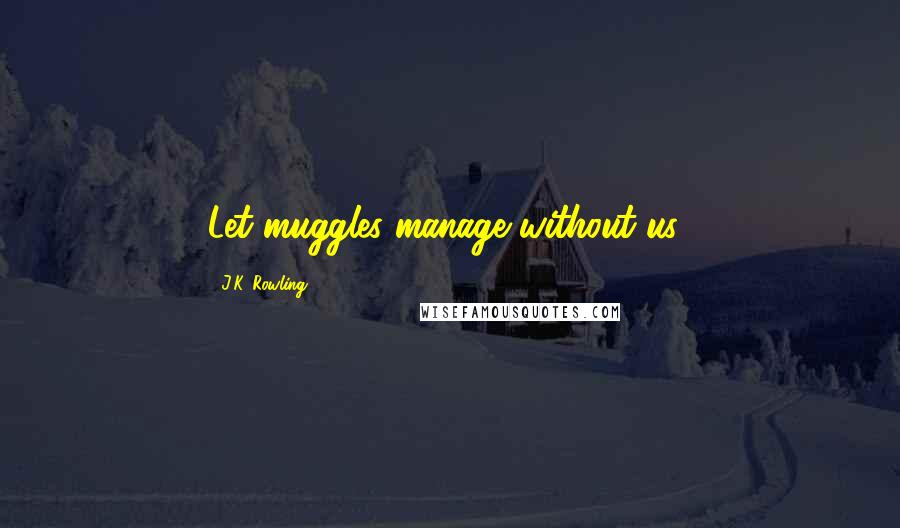 J.K. Rowling quotes: Let muggles manage without us!