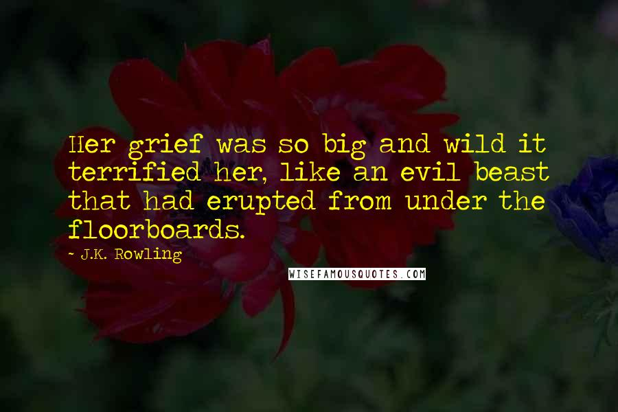 J.K. Rowling quotes: Her grief was so big and wild it terrified her, like an evil beast that had erupted from under the floorboards.