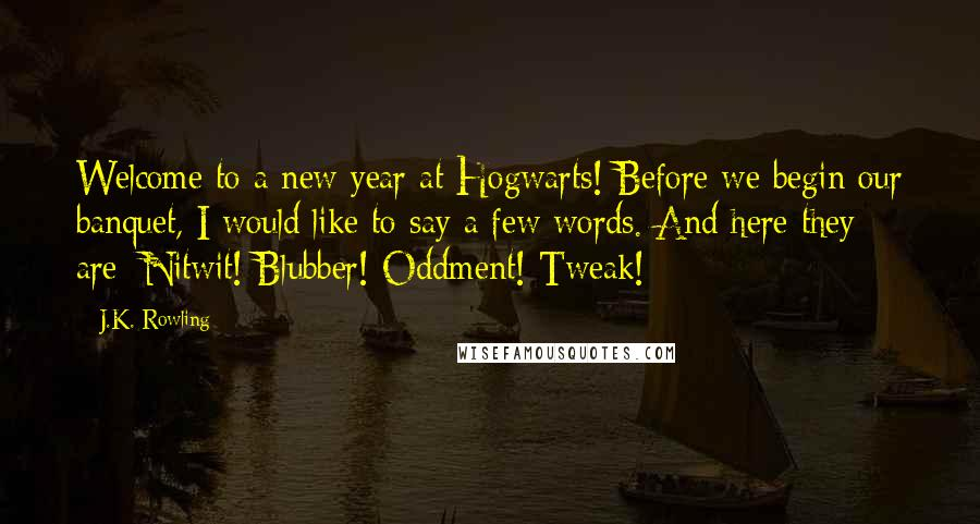 J.K. Rowling quotes: Welcome to a new year at Hogwarts! Before we begin our banquet, I would like to say a few words. And here they are: Nitwit! Blubber! Oddment! Tweak!
