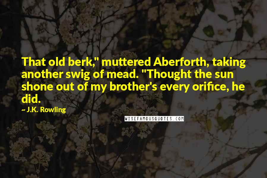 "J.K. Rowling quotes: That old berk,"" muttered Aberforth, taking another swig of mead. ""Thought the sun shone out of my brother's every orifice, he did."