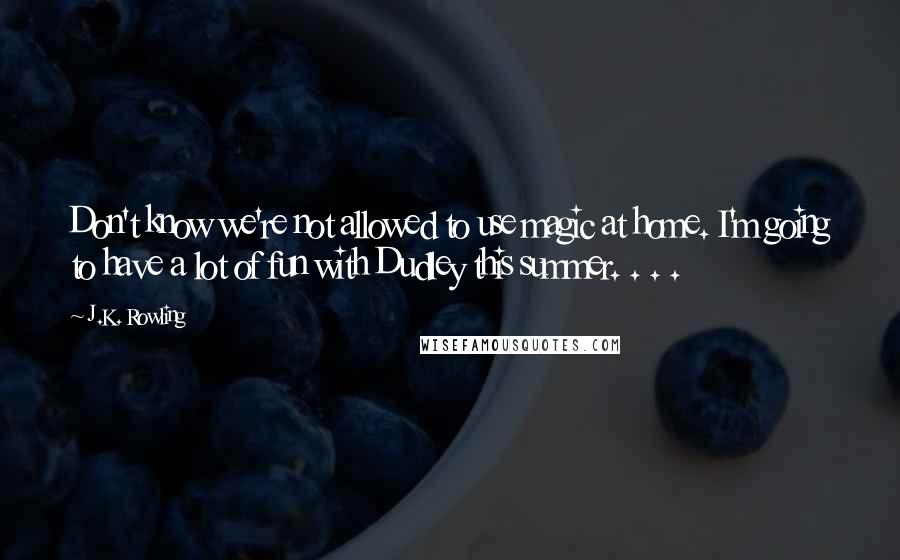 J.K. Rowling quotes: Don't know we're not allowed to use magic at home. I'm going to have a lot of fun with Dudley this summer. . . .