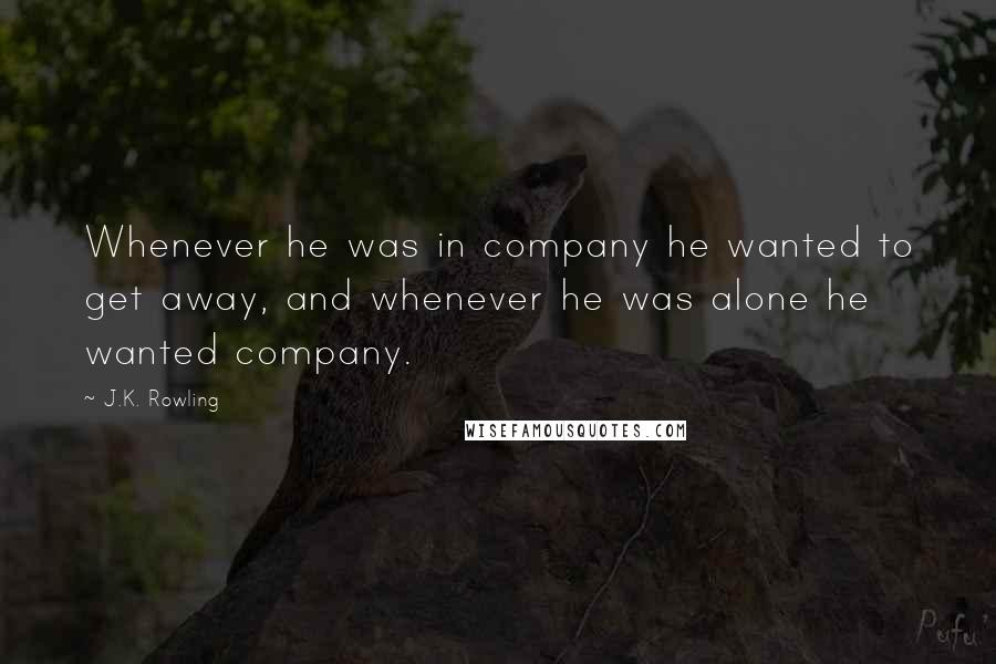 J.K. Rowling quotes: Whenever he was in company he wanted to get away, and whenever he was alone he wanted company.
