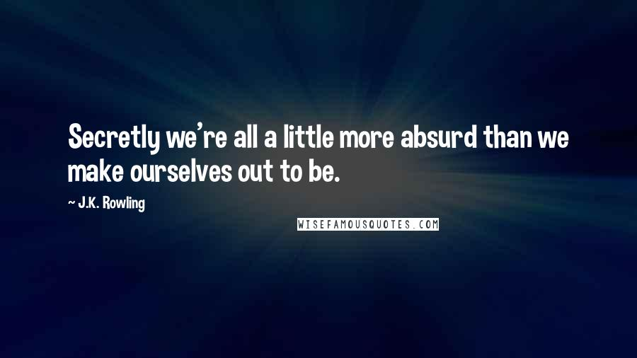 J.K. Rowling quotes: Secretly we're all a little more absurd than we make ourselves out to be.