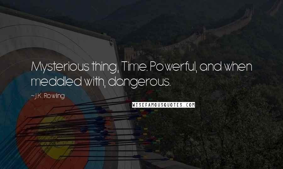 J.K. Rowling quotes: Mysterious thing, Time. Powerful, and when meddled with, dangerous.