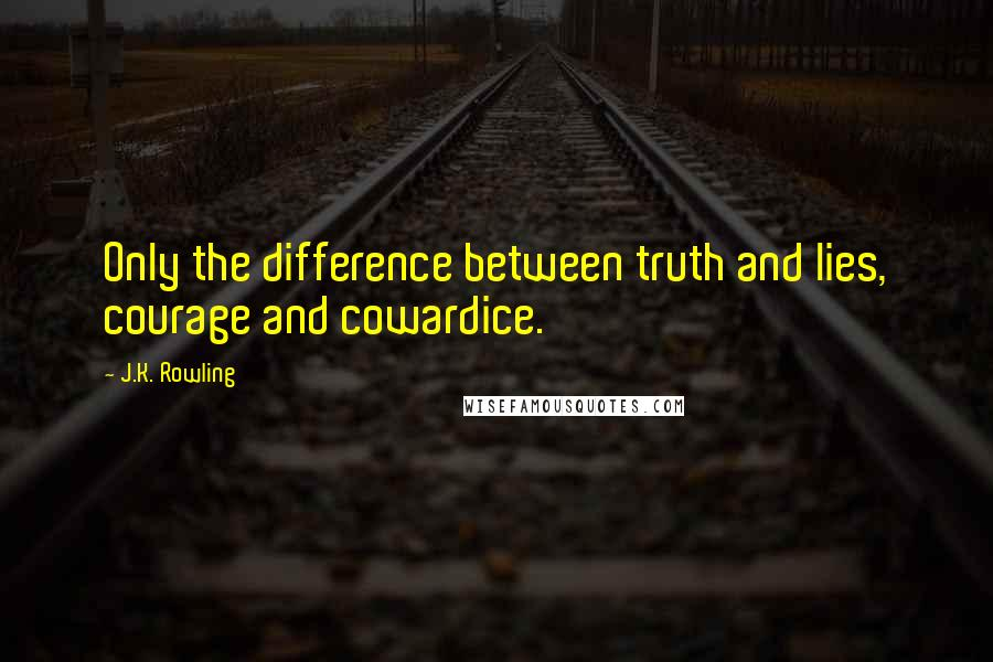J.K. Rowling quotes: Only the difference between truth and lies, courage and cowardice.