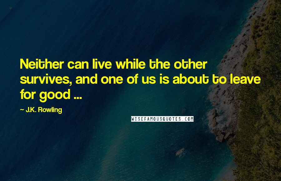 J.K. Rowling quotes: Neither can live while the other survives, and one of us is about to leave for good ...